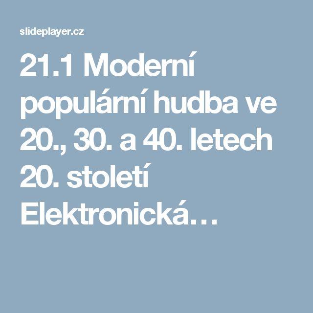 21.1 Moderní populární hudba ve 20., 30. a 40. letech 20. století Elektronická…