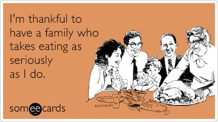 I'm thankful to have a family who takes eating as seriously as I do. | Thanksgiving Ecard: