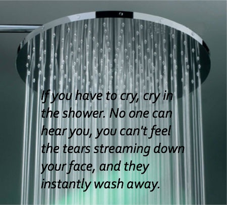 Only cry in the shower, no one will know.