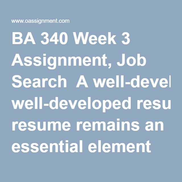 BA 340 Week 3 Assignment, Job Search  A well-developed resume remains an essential element of successfully obtaining a job. This is a multi-part assignment. Part 1: Conduct research and write a 1 page paper. Instructions include: Online Job Search – Conduct an online job search and identify a position you might be interested in applying for. In your paper, discuss your online search and how you went about finding the position. Also, describe the job and how your background matches the…