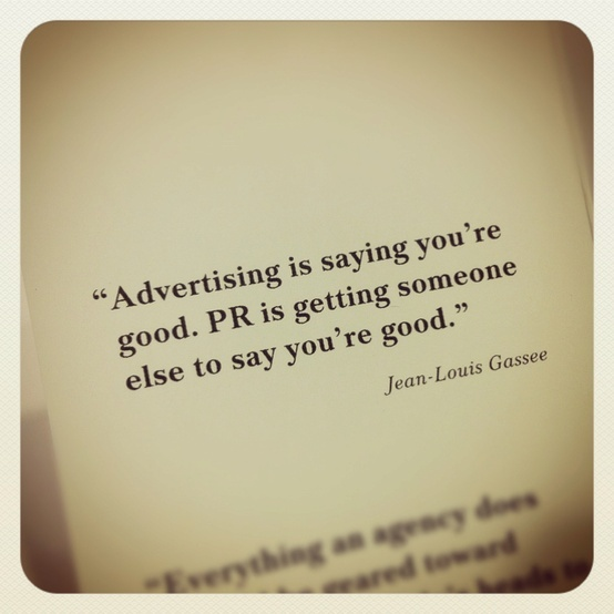 """Advertising is saying you're good. PR is getting someone else to say you're good""  - Jean-Louis Gassee"