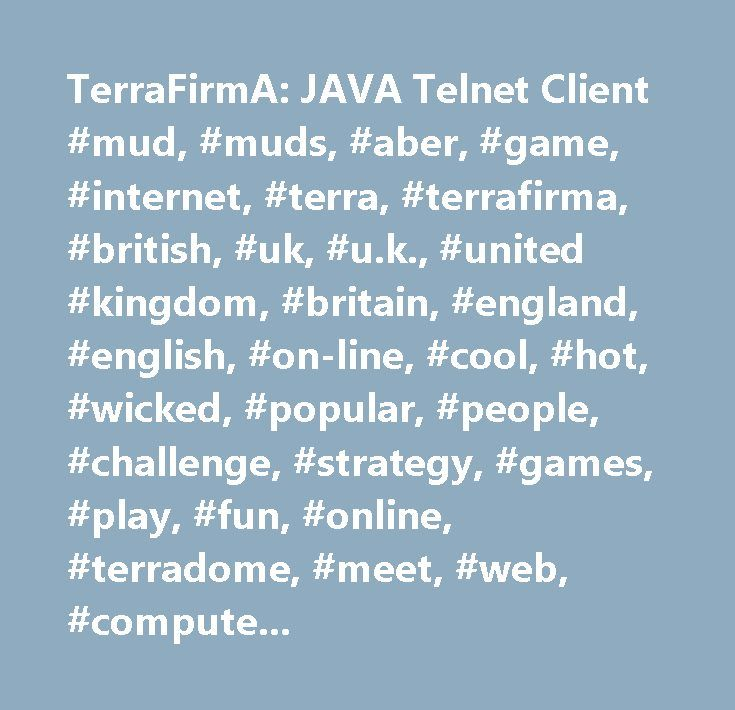 TerraFirmA: JAVA Telnet Client #mud, #muds, #aber, #game, #internet, #terra, #terrafirma, #british, #uk, #u.k., #united #kingdom, #britain, #england, #english, #on-line, #cool, #hot, #wicked, #popular, #people, #challenge, #strategy, #games, #play, #fun, #online, #terradome, #meet, #web, #computer, #computers, #telnet, #international, #firma, #terra-firma, #tf, #text, #friendly, #puzzles, #dome, #fantasy, #quest, #quests, #friends, #questing, #virtual, #world, #text-based, #good, #great…