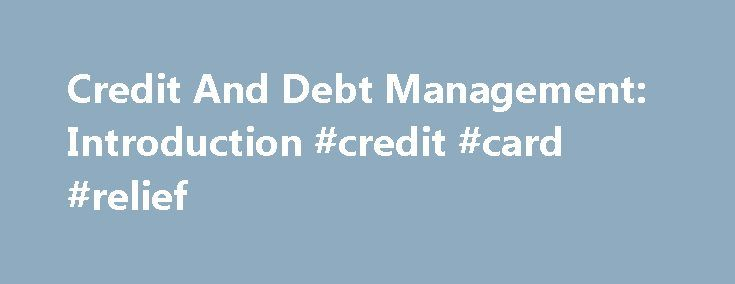Credit And Debt Management: Introduction #credit #card #relief http://debt.nef2.com/credit-and-debt-management-introduction-credit-card-relief/  #credit and debt # Credit And Debt Management America is addicted to debt. Just call us the credit nation, from the highest levels of government all the way down to Main Street USA. America and Americans are obsessed with credit and rely on debt every day. Even as the nation and its consumers struggle under record debt levels, we continue to rack up…