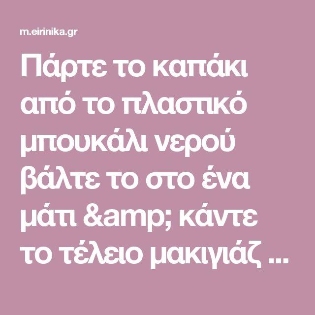 Πάρτε το καπάκι από το πλαστικό μπουκάλι νερού βάλτε το στο ένα μάτι & κάντε το τέλειο μακιγιάζ - δείτε βίντεο | eirinika.gr