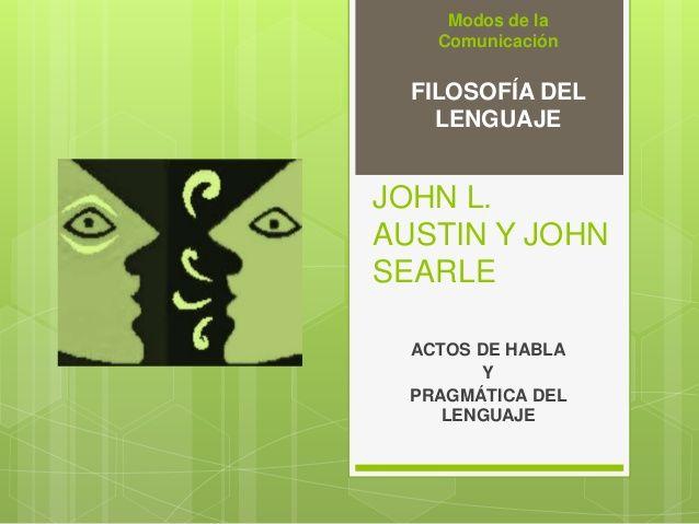 Modos de la  Comunicación  FILOSOFÍA DEL  LENGUAJE  JOHN L.  AUSTIN Y JOHN  SEARLE  ACTOS DE HABLA  Y  PRAGMÁTICA DEL  LEN...