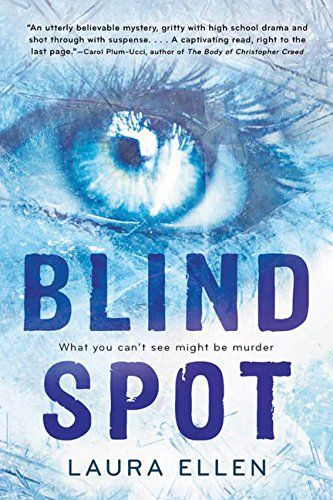 "Text: Blind Spot, Laura Ellen. Tagline: ""What you can't see might be murder."" Review quote at the top reads: ""An utterly believable mystery, gritty with high school drama and shot through with suspense...A captivating read, right to the last page."" -- Carol Plum-Ucci, author of 'The Body of Christopher Creed.' Image: A close-up of a girl's eye looking out past the reader, with some jagged lines crossing the top and bottom of the cover. Everything is tinted blue, image and text included."