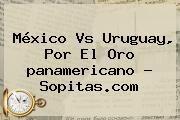 http://tecnoautos.com/wp-content/uploads/imagenes/tendencias/thumbs/mexico-vs-uruguay-por-el-oro-panamericano-sopitascom.jpg Mexico Vs Uruguay Panamericanos. México vs Uruguay, por el oro panamericano - Sopitas.com, Enlaces, Imágenes, Videos y Tweets - http://tecnoautos.com/actualidad/mexico-vs-uruguay-panamericanos-mexico-vs-uruguay-por-el-oro-panamericano-sopitascom/