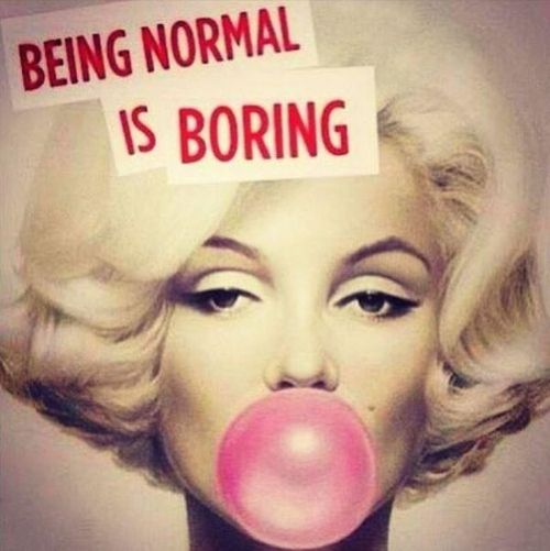 Anyone who knows me - knows I am NOT normal.