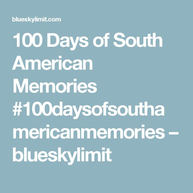 100 Days of South American Memories #100daysofsouthamericanmemories – blueskylimit