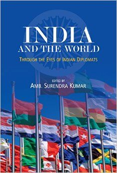 India and the World: Through the Eyes of Indian Diplomats;  Edited by Surendra Kumar