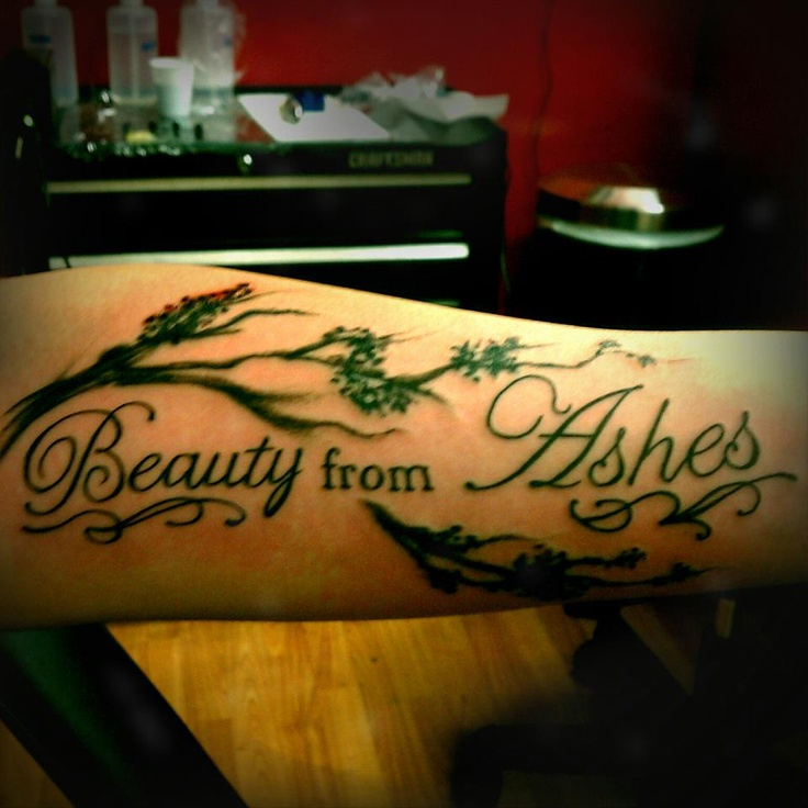 """My first tattoo (it's on my arm)...in honor of my father who passed away. """"Beauty from Ashes"""" comes from Isaiah 61:3...""""For all those who mourn in Zion, God will give you a crown of beauty for ashes...and they will be like great oaks that the LORD has planted for his own glory"""""""