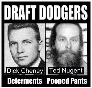 """DRAFT DODGERS   Dick Cheney Ted Nugent: Add George """"W' to that, who hid in plain sight, and also John Wayne, who whined to the draft board that he had a wife and kids and might have broken a fingernail if he had to fight. Then he said that they ought to clear out Nam war protesters with flamethrowers. Absolute and total hypocrite like many of his generation."""