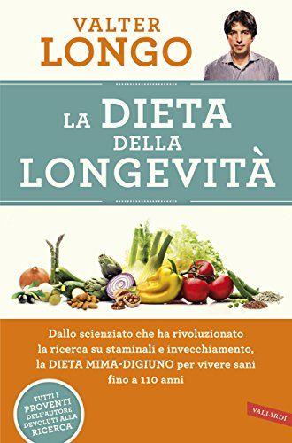 La dieta della longevità: Dallo scienziato che ha rivoluzionato la ricerca su staminali e invecchiamento, la Dieta mima-digiuno per vivere sani fino a 110 anni di [Longo, Valter]