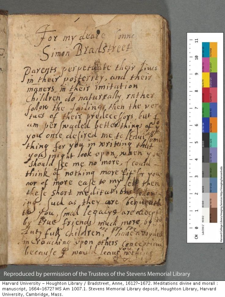 anne bradstreet to my dear children This book by any yet vnread, / i / leaue for yov when i am dead, / that, being gone, here yov may find / what was your liueing mother's mind / make vse of what i leaue in loue.