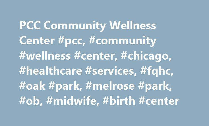 PCC Community Wellness Center #pcc, #community #wellness #center, #chicago, #healthcare #services, #fqhc, #oak #park, #melrose #park, #ob, #midwife, #birth #center http://usa.remmont.com/pcc-community-wellness-center-pcc-community-wellness-center-chicago-healthcare-services-fqhc-oak-park-melrose-park-ob-midwife-birth-center/  # PCC Community Wellness Center at Loretto Hospital Providers Medical Providers Cecelia Bacom, CNM – Certified Nurse-Midwife (Female) Ceal Bacom is a certified…