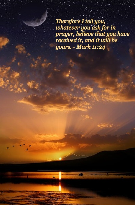 Mark 11:24 ~ Therefore I tell you whatever you ask for in prayer believe that you have received it, and it will be yours...