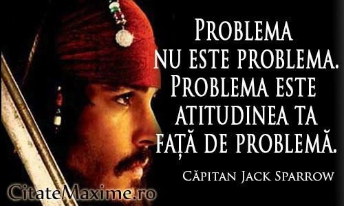 """""""Problema nu este problema. Problema este atitudinea ta fata de problema."""""""