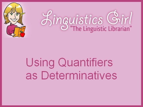 Using Quantifiers as Determinatives: Quantifiers provide information about quantity of another word or phrase. A determinative is a word or phrase that expresses additional information such as definiteness, proximity, quantity, and relationships about a noun phrase and that differs from an adjective phrase, which describes attributes. In the English language, quantifiers function as determinatives.