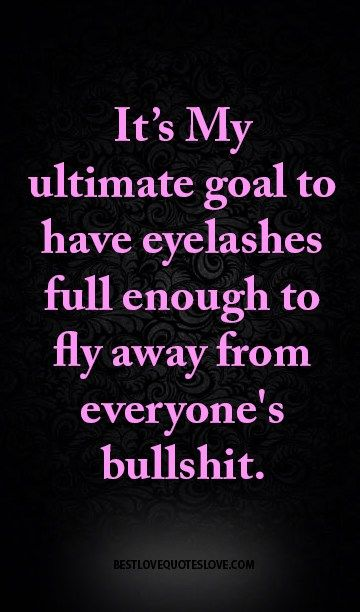 It's My ultimate goal to have eyelashes full enough to fly away from everyone's bullshit.