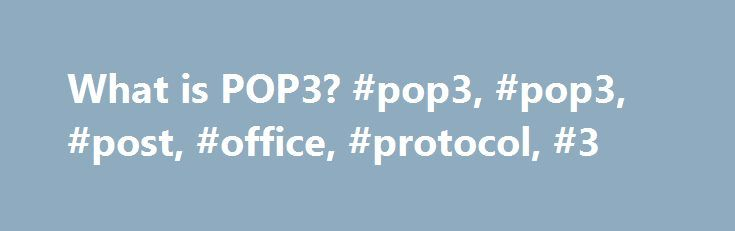 What is POP3? #pop3, #pop3, #post, #office, #protocol, #3 http://indianapolis.remmont.com/what-is-pop3-pop3-pop3-post-office-protocol-3/  # What is a POP3? POP3, which is an abbreviation for Post Office Protocol 3, is the third version of a widespread method of receiving email. Much like the physical version of a post office clerk, POP3 receives and holds email for an individual until they pick it up. And, much as the post office does not make copies of the mail it receives, in previous…