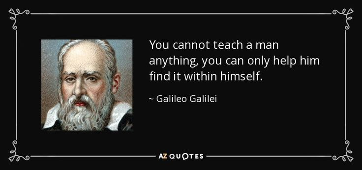 You cannot teach a man anything, you can only help him find it within himself. - Galileo Galilei