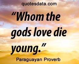 Whom the gods love die young -  Paraguayan Proverbs