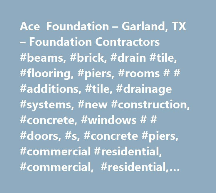 Ace Foundation – Garland, TX – Foundation Contractors #beams, #brick, #drain #tile, #flooring, #piers, #rooms # # #additions, #tile, #drainage #systems, #new #construction, #concrete, #windows # # #doors, #s, #concrete #piers, #commercial #residential, #commercial, #residential, #55, #drainage, #foundations, #additions, #brick #work, #commercial #services, #concrete #work, #construction #services, #epoxy #injections, #piering, #repairs, #residential #services, #steel #work, #tile #work, #add…