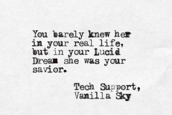 """You barely knew her in your real life ..."" -Tech Support, Vanilla Sky"