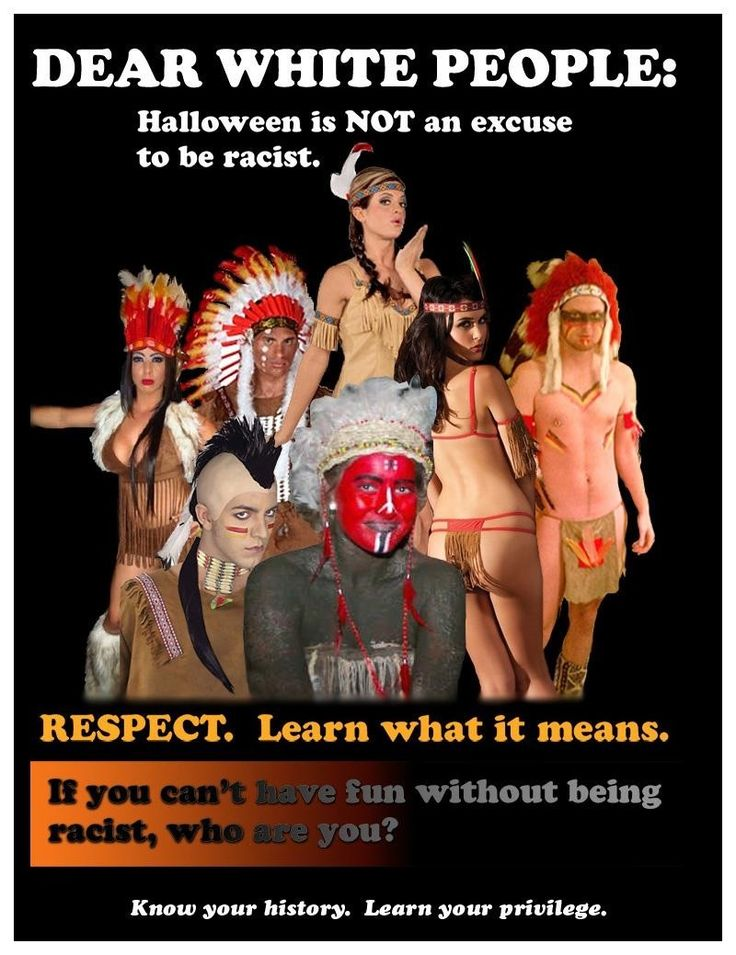 Dear White People: Halloween is Not an Excuse to Be Racist. Respect. Learn what it means. If you can't have fun without being racist, who are you? Know your history. Learn your privilege.