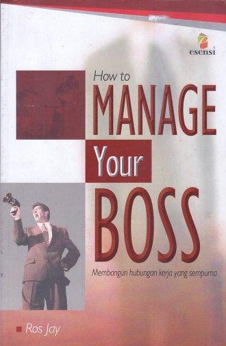 How to Manage Your Boss – Membangun hubungan kerja yang sempurna – Ros Jay