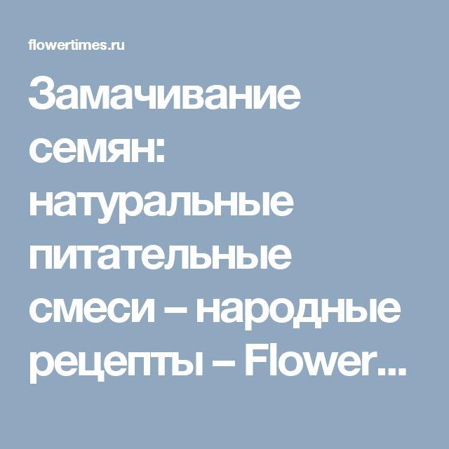 Замачивание семян: натуральные питательные смеси – народные рецепты – Flowertimes.ru