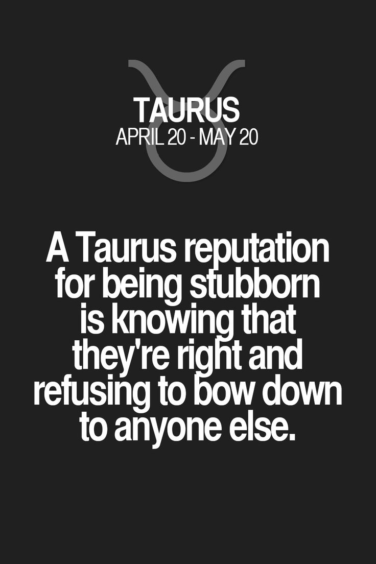 A Taurus reputation for being stubborn is knowing that they're right and refusing to bow down to anyone else.
