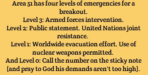Area 51 has four levels of emergencies for a breakout. Level 3: Armed forced intervention Level 2: Public statement. United Nations joint resistance. Level 1: Worldwide evacuation effort. Use of nuclear weapons permitted. And level 0: Call the number on the sticky note and pray to God his demands aren't too high.