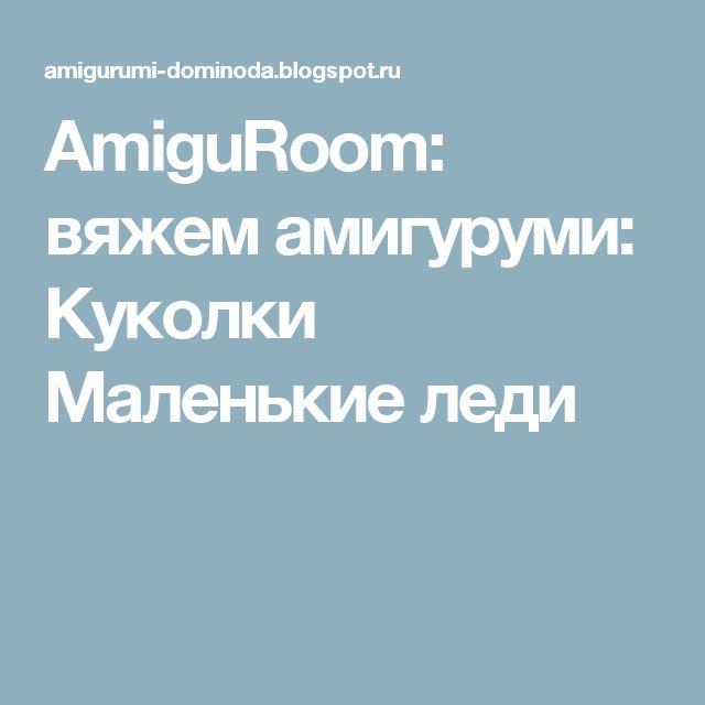AmiguRoom: вяжем амигуруми: Куколки Маленькие леди