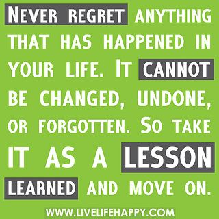 Never Regret Anything that has happened in your life.  it cannot be changed, undone, or forgotten.  So take it as a lesson learned and move on.