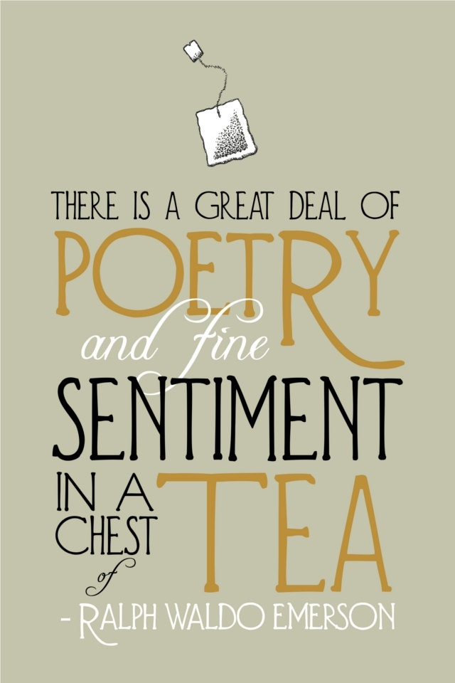 """""""There is a great deal of poetry and fine sentiment in a chest of tea"""" - Ralph Waldo Emerson"""
