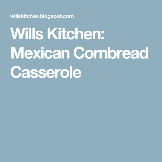Wills Kitchen: Mexican Cornbread Casserole