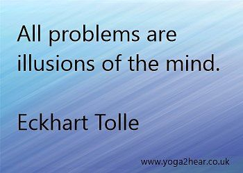 All pobelems are illusions of the mind.  Eckhart Tolle
