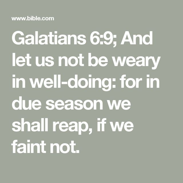 Galatians 6:9; And let us not be weary in well-doing: for in due season we shall reap, if we faint not.