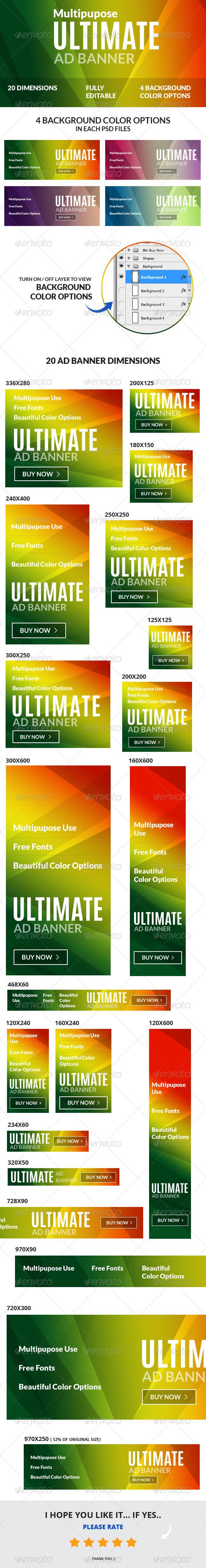 Multipurpose Ultimate Web Ad Banners are perfect suit for any kind of business promotion. You will get 20 Banner Dimensions with 4 background color options including google adwords banner sizes. All banner are well organized layer and fully editable.