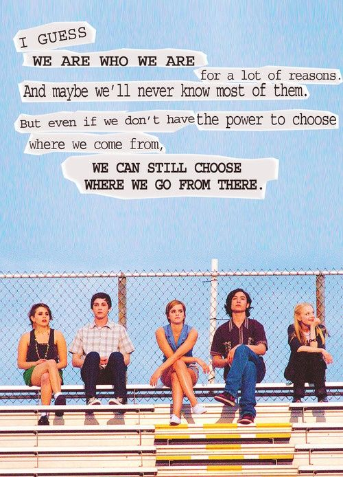 """I guess we are who we are for a lot of reasons. And maybe we'll never know most of them. But even if we don't have the power to choose where we come from, we can still choose where we go from there."" -The Perks of Being a Wallflower"