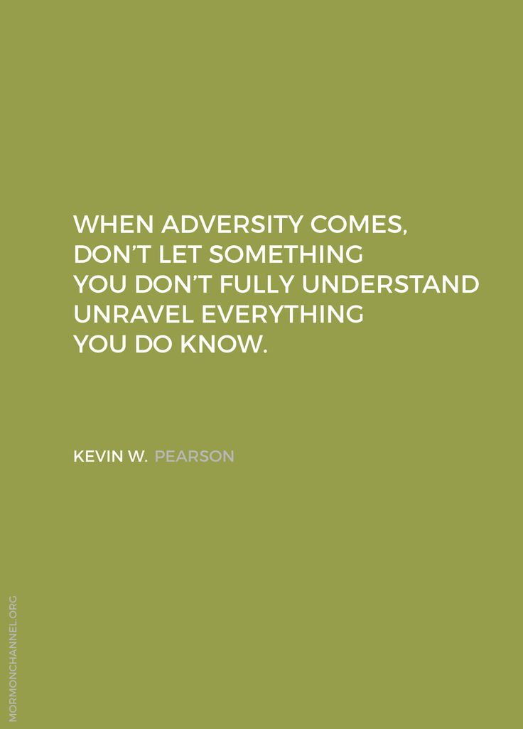 "LDS Quotes: ""When adversity comes, don't let something you don't fully understand unravel everything you do know."" Kevin W. Pearson"