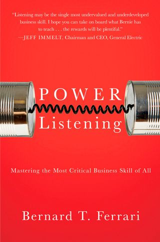 """Power Listening by Bernard T. Ferrari (awesome name!)    """"Listening may be the most undervalued and underdeveloped business skill..."""" - Jeff Immelt, Chairman and CEO, General Electric"""