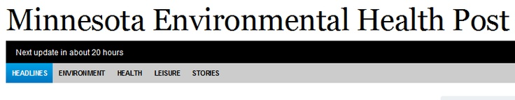 For current Minnesota environmental health news and opinions from a variety of sources, try checking out the Minnesota Environmental Health Post (an on-line newspaper).