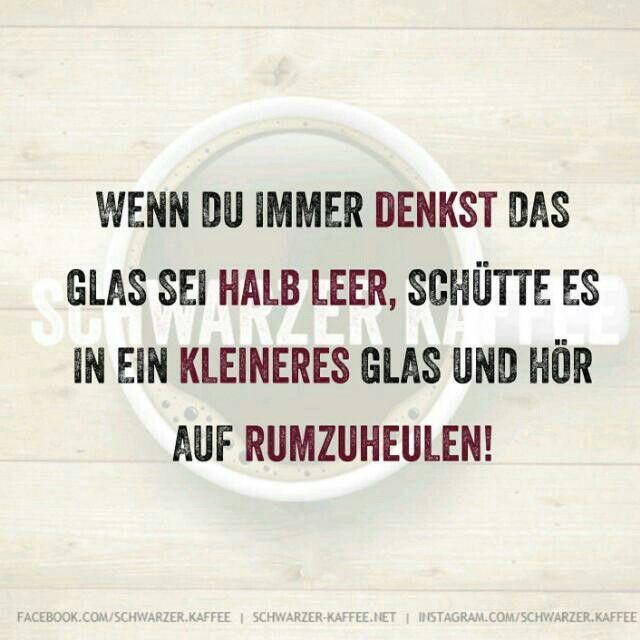 Wenn du immer denkst das Glas sei halb leer, schütte es in ein kleineres Glas und hör auf rumzuheulen.