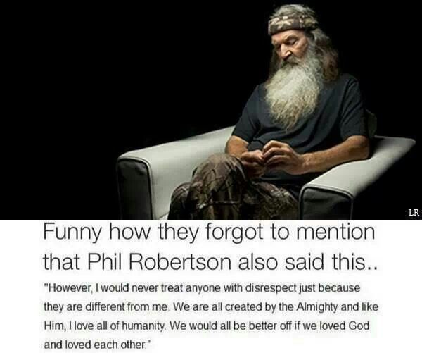 Duck dynasty. I love Phil Robertson. He has changed my family a lot and I cannot believe they kicked him off. Ughh makes me so mad I can't even explain why this makes me so mad