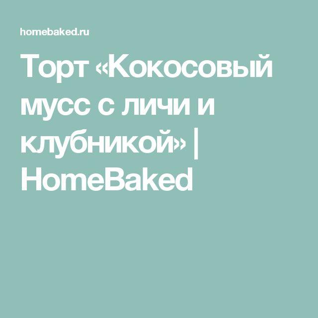 Торт «Кокосовый мусс с личи и клубникой» | HomeBaked