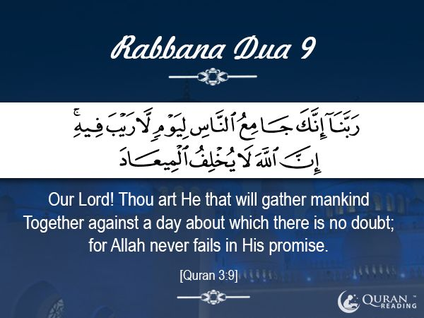 Rabbana Dua 9 Our Lord! Thou art He that will gather mankind Together against a day about which there is no doubt; for Allah never fails in His promise. [Quran 3:9]