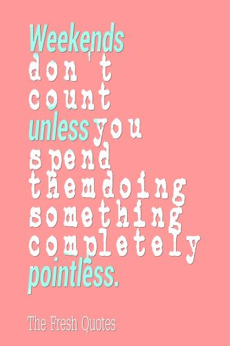 Funny weekend sayings - Weekends don't count unless you spend them doing something completely pointless. ~Bill Watterson #weekend #friday #saturday #Sunday