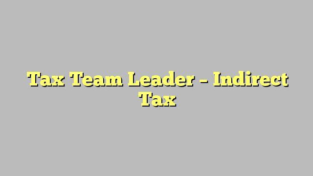 Tax Team Leader - Indirect Tax